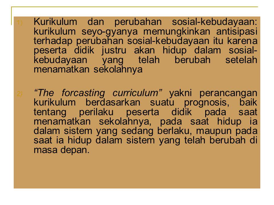 Kurikulum dan perubahan sosial-kebudayaan: kurikulum seyo-gyanya memungkinkan antisipasi terhadap perubahan sosial-kebudayaan itu karena peserta didik justru akan hidup dalam sosial-kebudayaan yang telah berubah setelah menamatkan sekolahnya