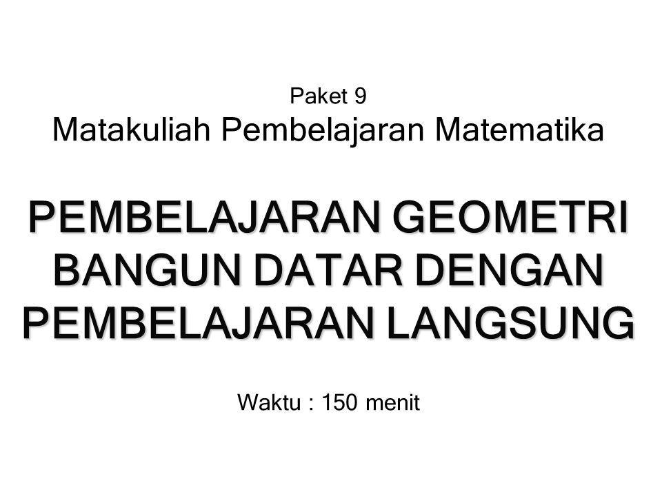 Paket 9 Matakuliah Pembelajaran Matematika PEMBELAJARAN GEOMETRI BANGUN DATAR DENGAN PEMBELAJARAN LANGSUNG Waktu : 150 menit