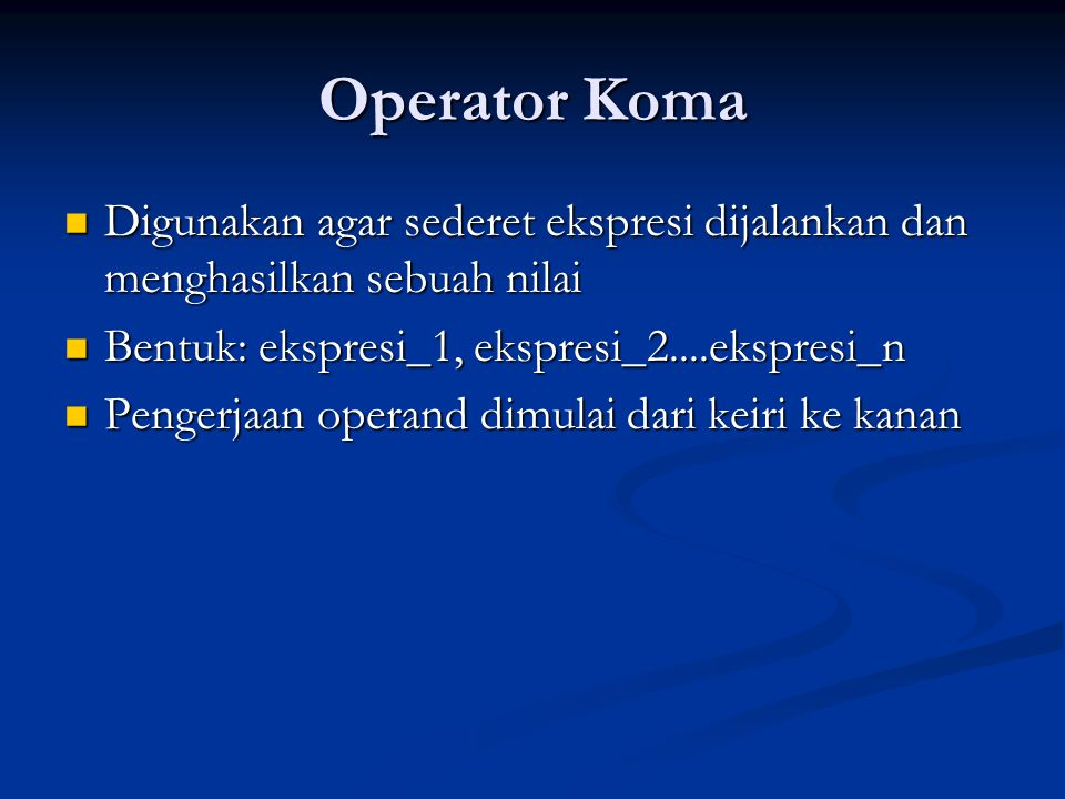 Operator Koma Digunakan agar sederet ekspresi dijalankan dan menghasilkan sebuah nilai. Bentuk: ekspresi_1, ekspresi_2....ekspresi_n.