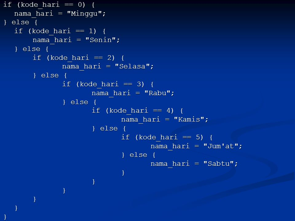 if (kode_hari == 0) { nama_hari = Minggu ; } else { if (kode_hari == 1) { nama_hari = Senin ; if (kode_hari == 2) {