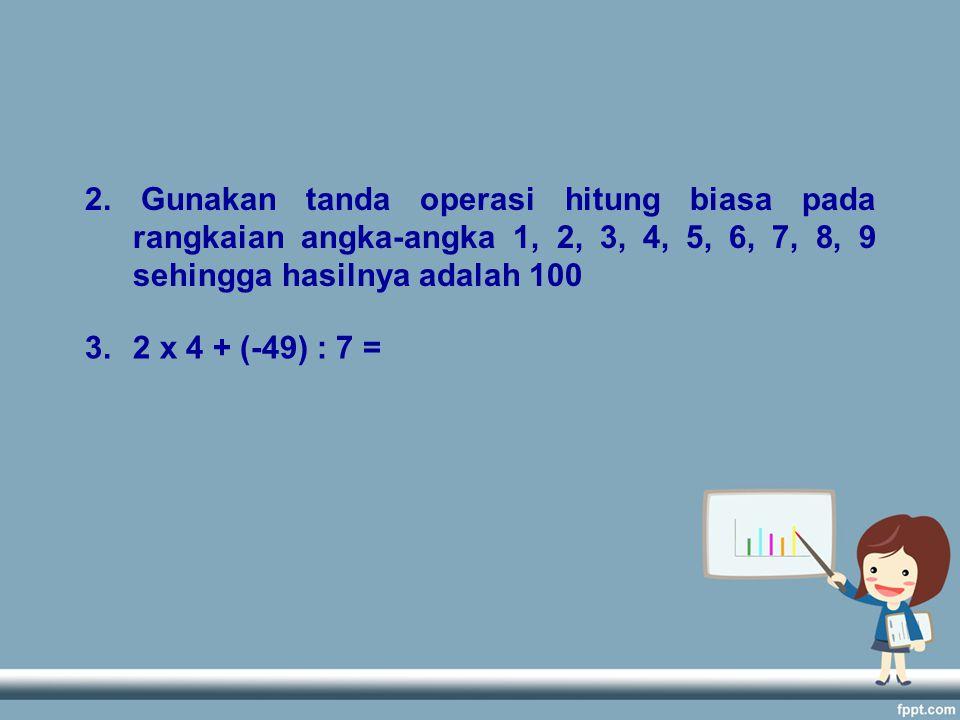 2. Gunakan tanda operasi hitung biasa pada rangkaian angka-angka 1, 2, 3, 4, 5, 6, 7, 8, 9 sehingga hasilnya adalah 100