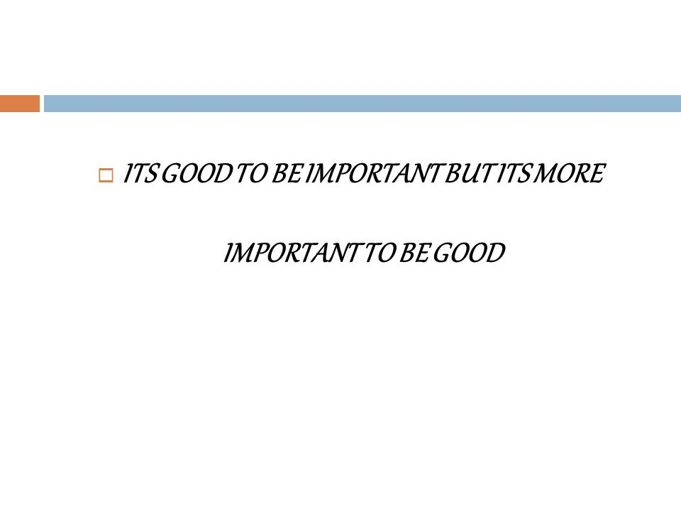 ITS GOOD TO BE IMPORTANT BUT ITS MORE IMPORTANT TO BE GOOD