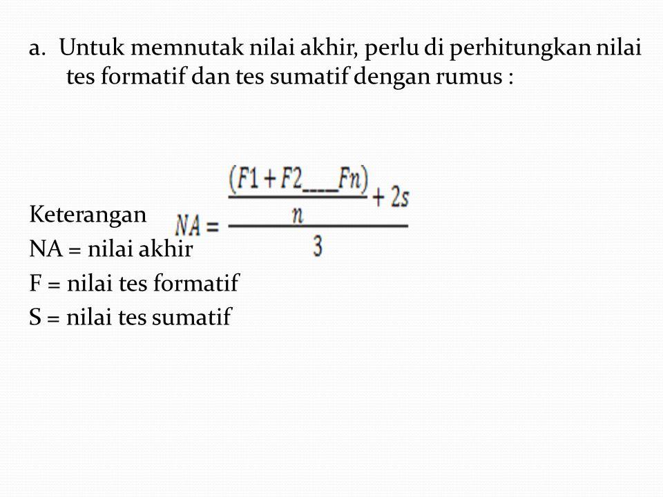 a. Untuk memnutak nilai akhir, perlu di perhitungkan nilai tes formatif dan tes sumatif dengan rumus :