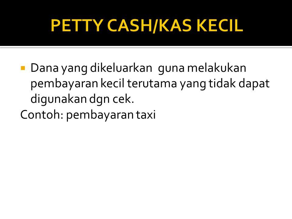 PETTY CASH/KAS KECIL Dana yang dikeluarkan guna melakukan pembayaran kecil terutama yang tidak dapat digunakan dgn cek.