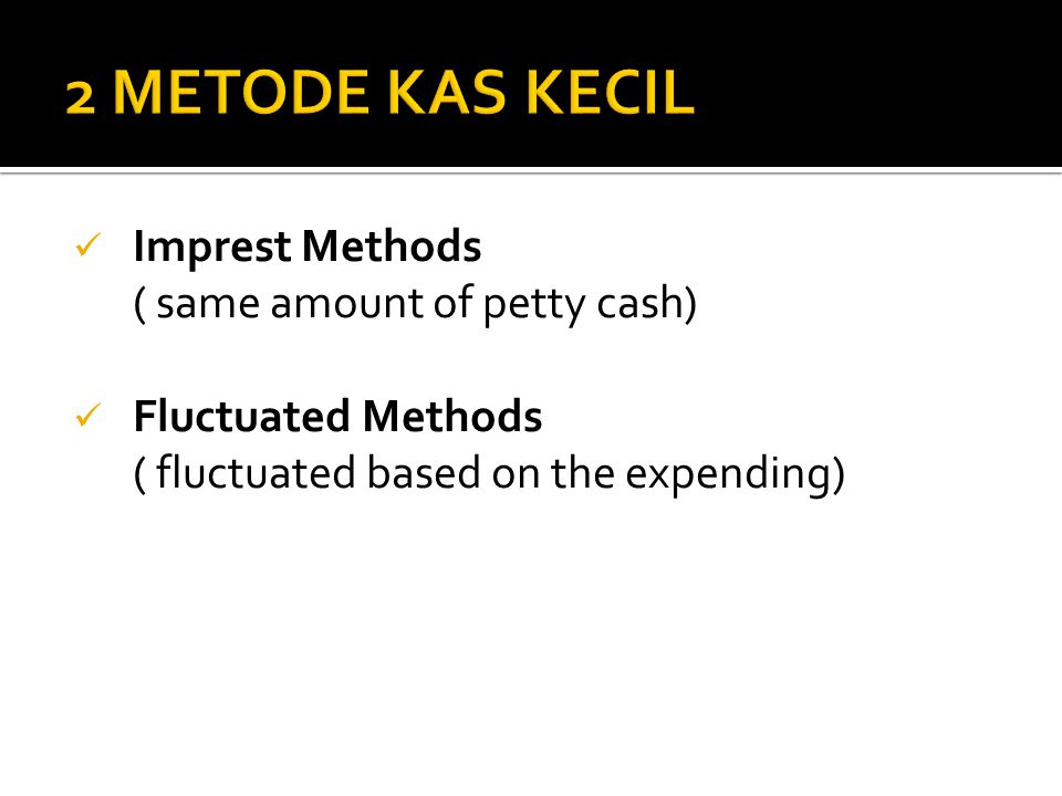 2 METODE KAS KECIL Imprest Methods ( same amount of petty cash)