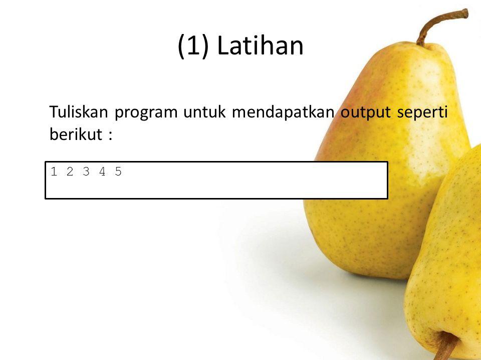 (1) Latihan Tuliskan program untuk mendapatkan output seperti berikut : 1 2 3 4 5