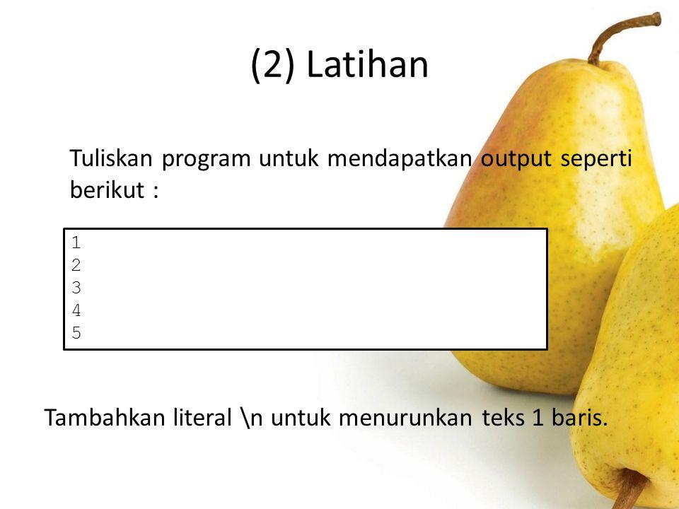 (2) Latihan Tuliskan program untuk mendapatkan output seperti berikut : Tambahkan literal \n untuk menurunkan teks 1 baris.