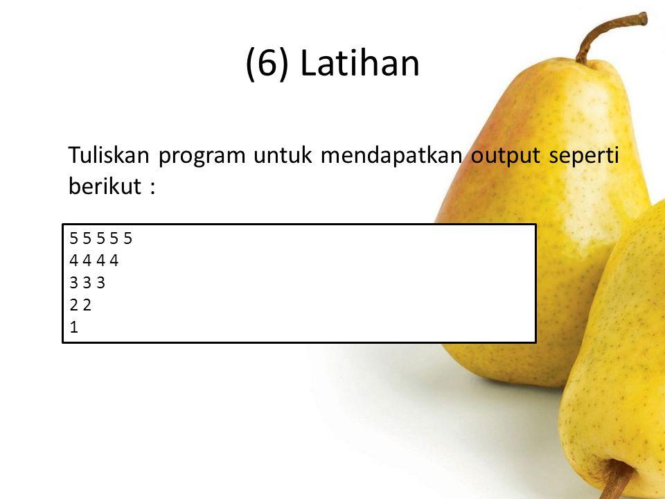 (6) Latihan Tuliskan program untuk mendapatkan output seperti berikut : 5 5 5 5 5. 4 4 4 4. 3 3 3.