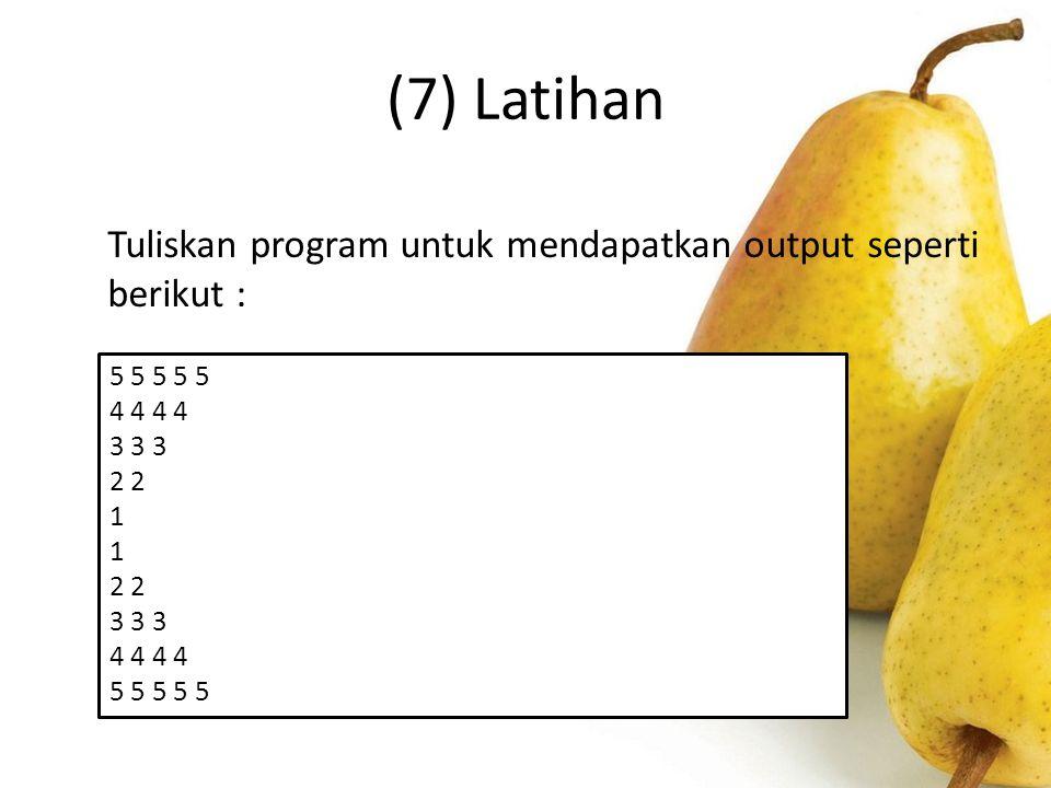 (7) Latihan Tuliskan program untuk mendapatkan output seperti berikut : 5 5 5 5 5. 4 4 4 4. 3 3 3.