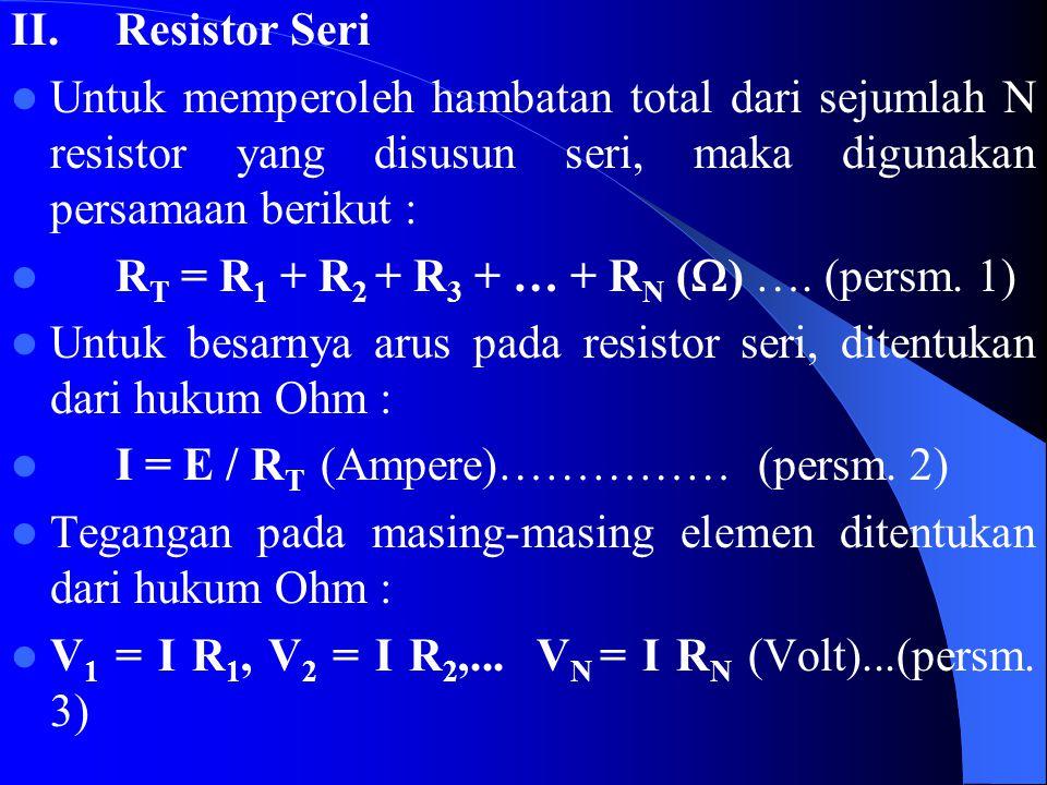 II. Resistor Seri Untuk memperoleh hambatan total dari sejumlah N resistor yang disusun seri, maka digunakan persamaan berikut :