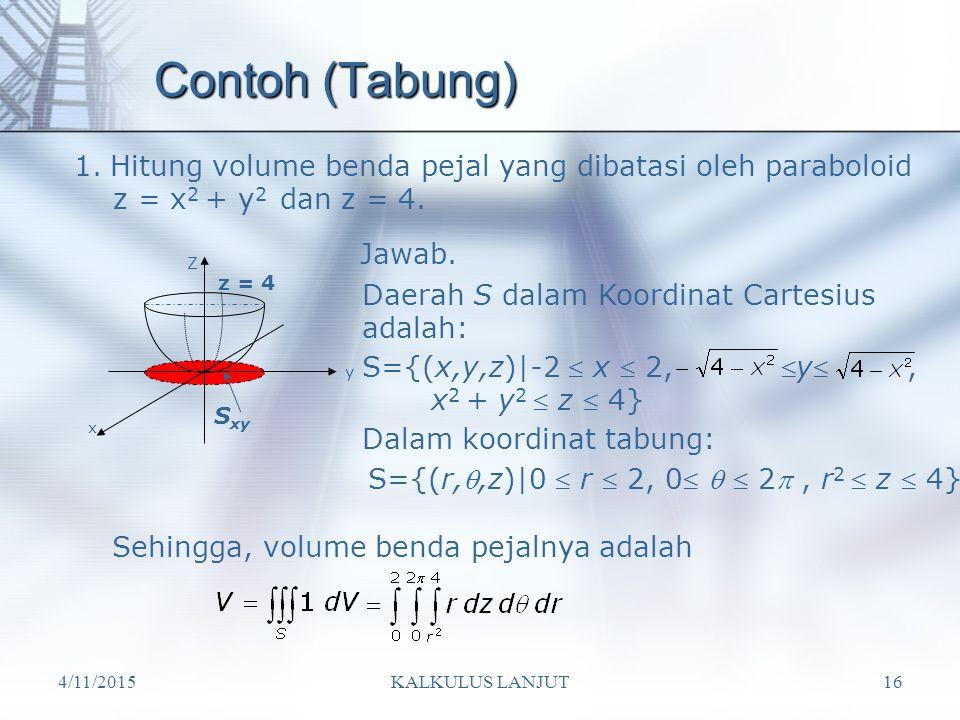 Contoh (Tabung) Hitung volume benda pejal yang dibatasi oleh paraboloid. z = x2 + y2 dan z = 4. Jawab.
