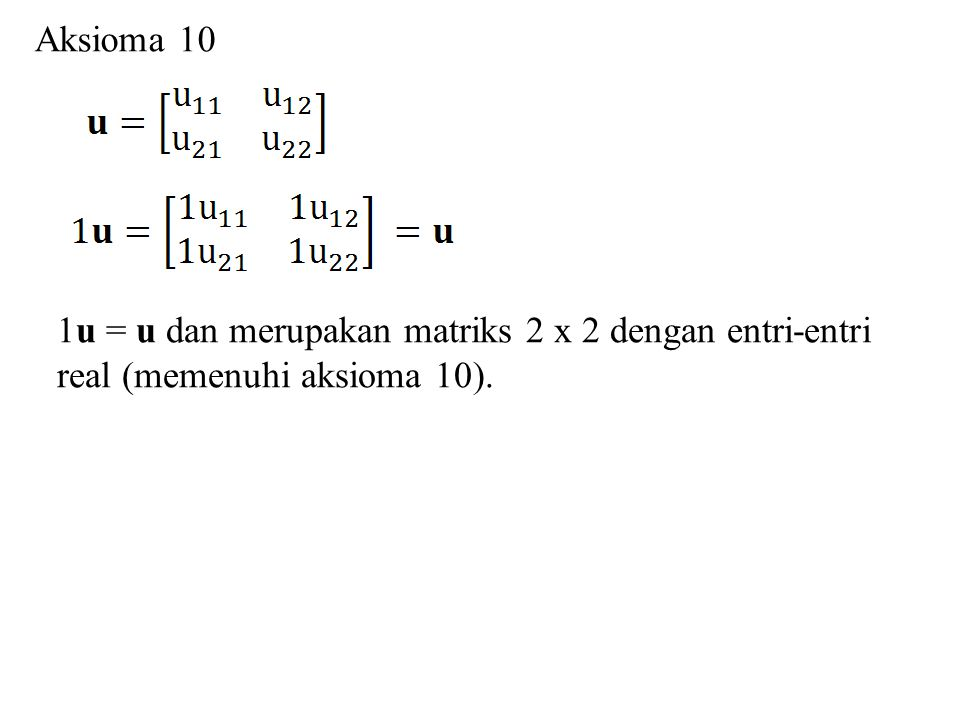 Aksioma 10 1u = u dan merupakan matriks 2 x 2 dengan entri-entri real (memenuhi aksioma 10).