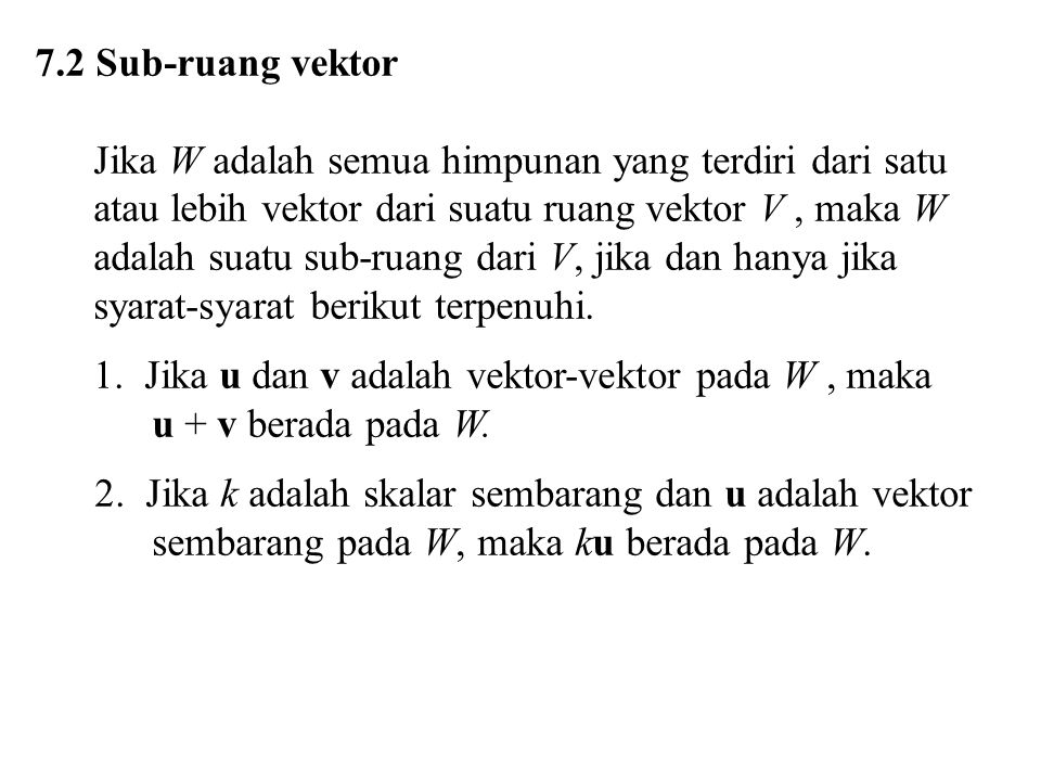 7.2 Sub-ruang vektor Jika W adalah semua himpunan yang terdiri dari satu. atau lebih vektor dari suatu ruang vektor V , maka W.
