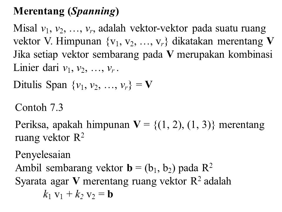 Merentang (Spanning) Misal v1, v2, …, vr, adalah vektor-vektor pada suatu ruang. vektor V. Himpunan {v1, v2, …, vr} dikatakan merentang V.