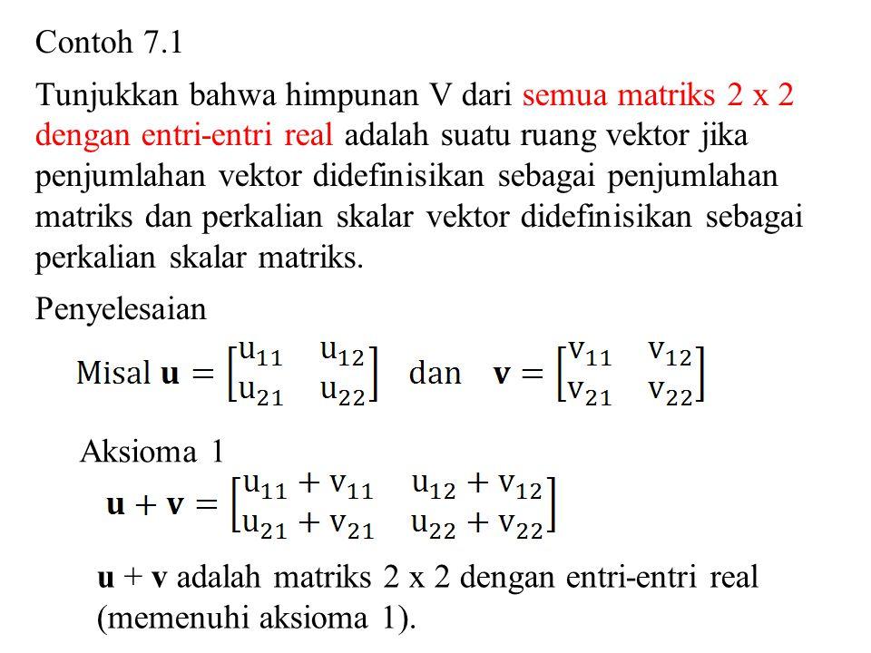 Contoh 7.1 Tunjukkan bahwa himpunan V dari semua matriks 2 x 2. dengan entri-entri real adalah suatu ruang vektor jika.