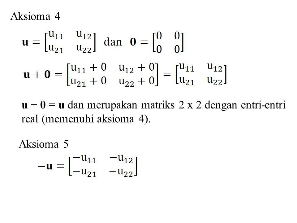 Aksioma 4 u + 0 = u dan merupakan matriks 2 x 2 dengan entri-entri real (memenuhi aksioma 4).
