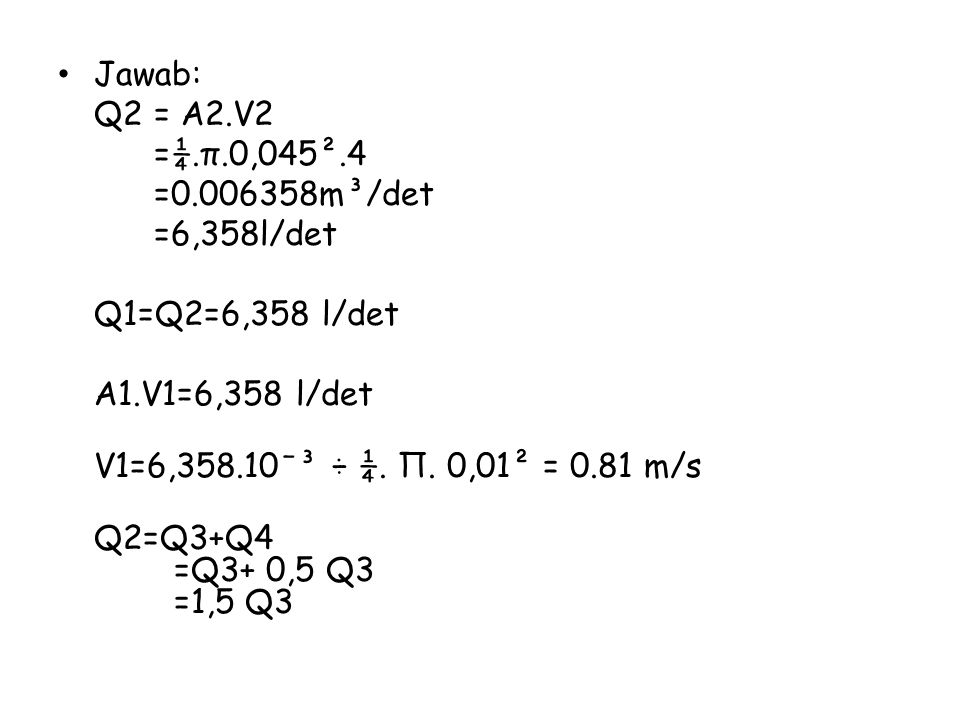 Jawab: Q2 = A2.V2. =¼.π.0,045².4. =0.006358m³/det. =6,358l/det. Q1=Q2=6,358 l/det. A1.V1=6,358 l/det.