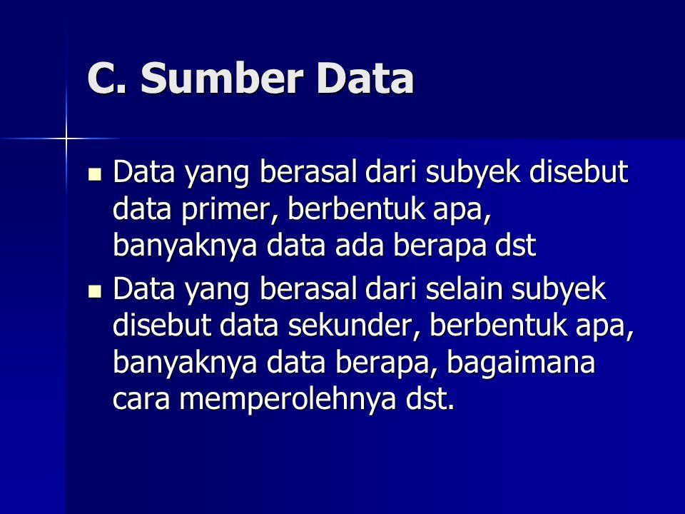 C. Sumber Data Data yang berasal dari subyek disebut data primer, berbentuk apa, banyaknya data ada berapa dst.