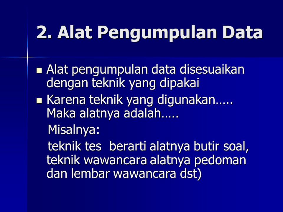 2. Alat Pengumpulan Data Alat pengumpulan data disesuaikan dengan teknik yang dipakai. Karena teknik yang digunakan….. Maka alatnya adalah…..