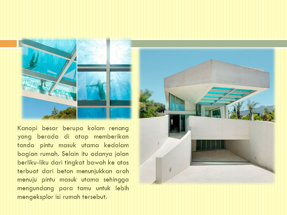 Kanopi besar berupa kolam renang yang berada di atap memberikan tanda pintu masuk utama kedalam bagian rumah.