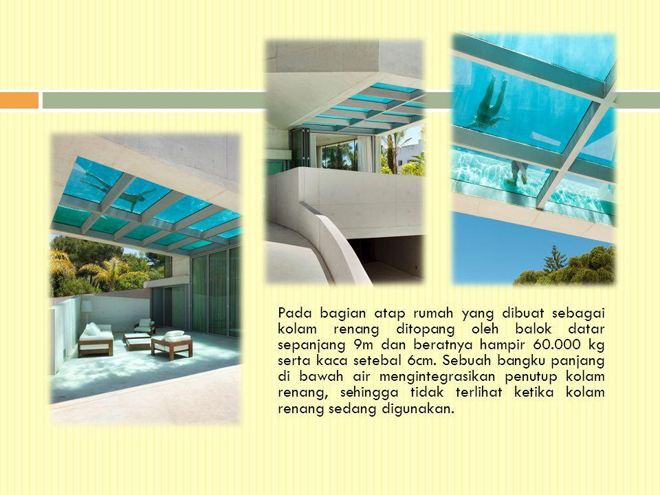 Pada bagian atap rumah yang dibuat sebagai kolam renang ditopang oleh balok datar sepanjang 9m dan beratnya hampir 60.000 kg serta kaca setebal 6cm.