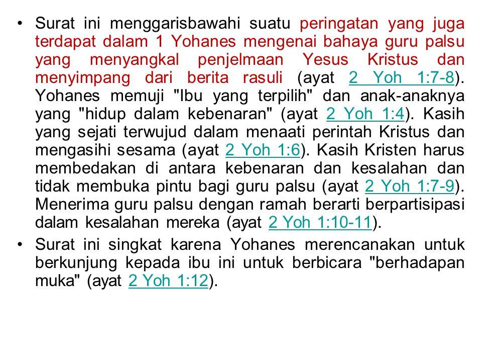 Surat ini menggarisbawahi suatu peringatan yang juga terdapat dalam 1 Yohanes mengenai bahaya guru palsu yang menyangkal penjelmaan Yesus Kristus dan menyimpang dari berita rasuli (ayat 2 Yoh 1:7-8). Yohanes memuji Ibu yang terpilih dan anak-anaknya yang hidup dalam kebenaran (ayat 2 Yoh 1:4). Kasih yang sejati terwujud dalam menaati perintah Kristus dan mengasihi sesama (ayat 2 Yoh 1:6). Kasih Kristen harus membedakan di antara kebenaran dan kesalahan dan tidak membuka pintu bagi guru palsu (ayat 2 Yoh 1:7-9). Menerima guru palsu dengan ramah berarti berpartisipasi dalam kesalahan mereka (ayat 2 Yoh 1:10-11).