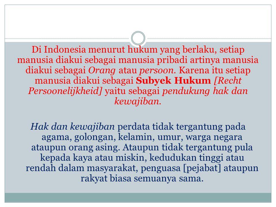 Di Indonesia menurut hukum yang berlaku, setiap manusia diakui sebagai manusia pribadi artinya manusia diakui sebagai Orang atau persoon.