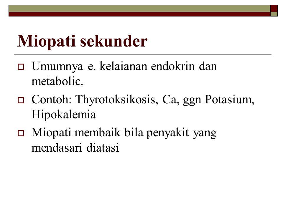 Miopati sekunder Umumnya e. kelaianan endokrin dan metabolic.