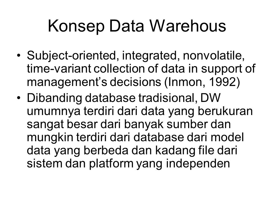 Konsep Data Warehous Subject-oriented, integrated, nonvolatile, time-variant collection of data in support of management's decisions (Inmon, 1992)