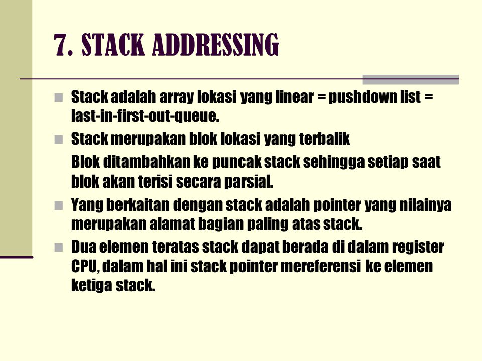 7. STACK ADDRESSING Stack adalah array lokasi yang linear = pushdown list = last-in-first-out-queue.