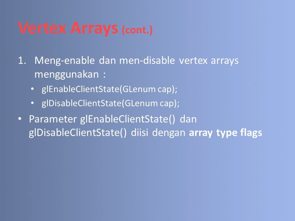 Vertex Arrays (cont.) Meng-enable dan men-disable vertex arrays menggunakan : glEnableClientState(GLenum cap);