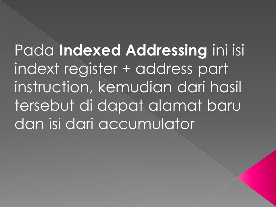 Pada Indexed Addressing ini isi indext register + address part instruction, kemudian dari hasil tersebut di dapat alamat baru dan isi dari accumulator