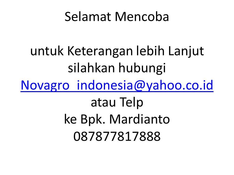 Selamat Mencoba untuk Keterangan lebih Lanjut silahkan hubungi Novagro_indonesia@yahoo.co.id atau Telp ke Bpk.