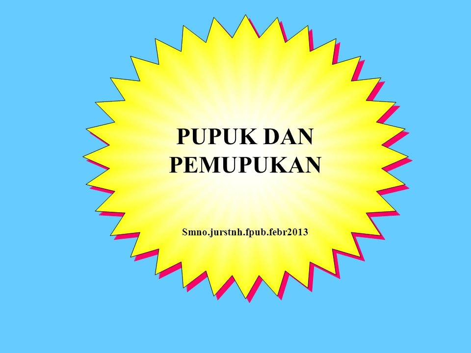 PUPUK DAN PEMUPUKAN Smno.jurstnh.fpub.febr2013