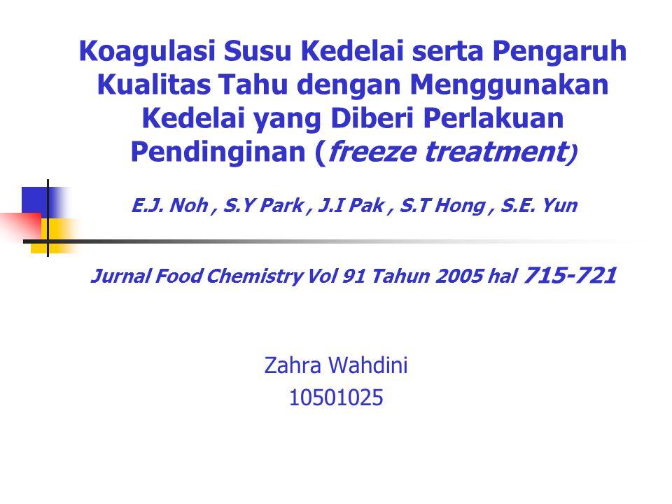 Koagulasi Susu Kedelai serta Pengaruh Kualitas Tahu dengan Menggunakan Kedelai yang Diberi Perlakuan Pendinginan (freeze treatment) E.J. Noh , S.Y Park , J.I Pak , S.T Hong , S.E. Yun Jurnal Food Chemistry Vol 91 Tahun 2005 hal 715-721