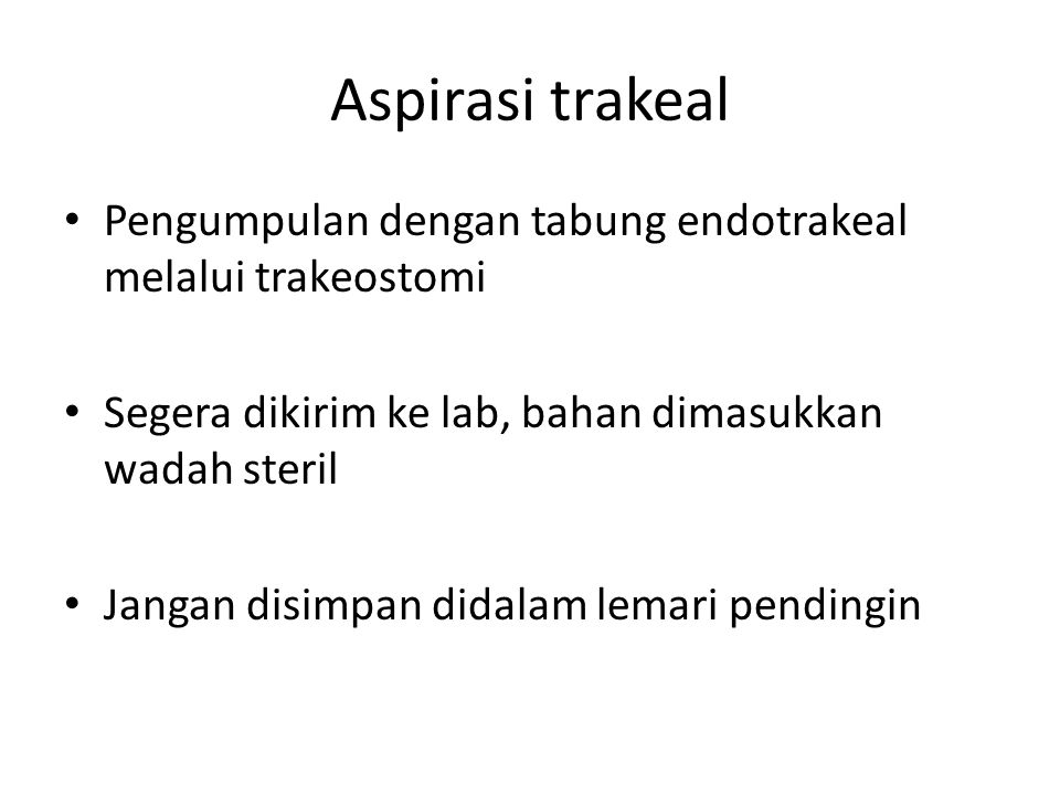 Aspirasi trakeal Pengumpulan dengan tabung endotrakeal melalui trakeostomi. Segera dikirim ke lab, bahan dimasukkan wadah steril.