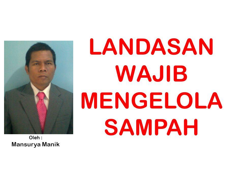 LANDASAN WAJIB MENGELOLA SAMPAH Oleh : Mansurya Manik