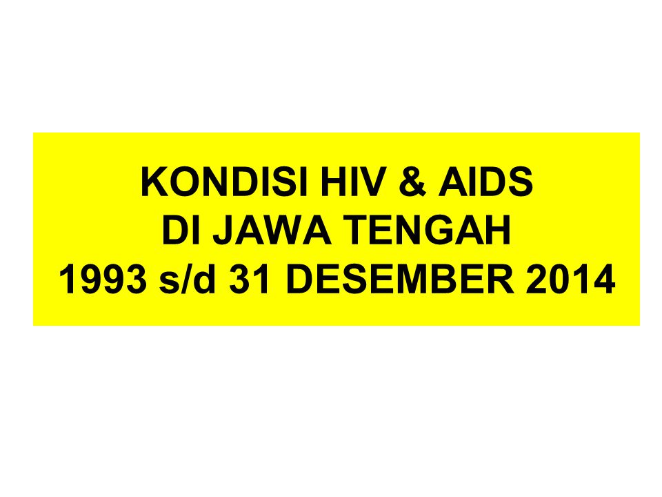KONDISI HIV & AIDS DI JAWA TENGAH 1993 s/d 31 DESEMBER 2014