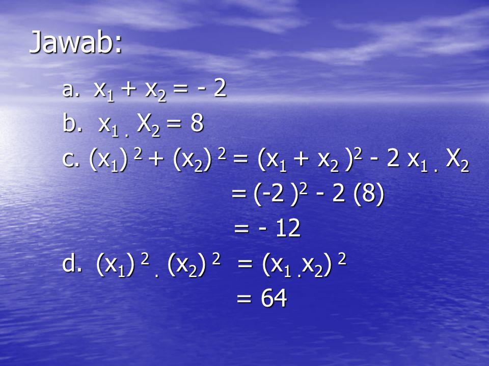 Jawab: b. x1 . X2 = 8 c. (x1) 2 + (x2) 2 = (x1 + x2 )2 - 2 x1 . X2