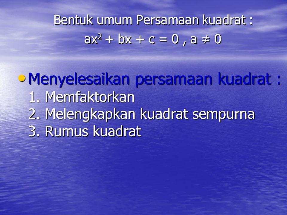 Bentuk umum Persamaan kuadrat : ax2 + bx + c = 0 , a ≠ 0