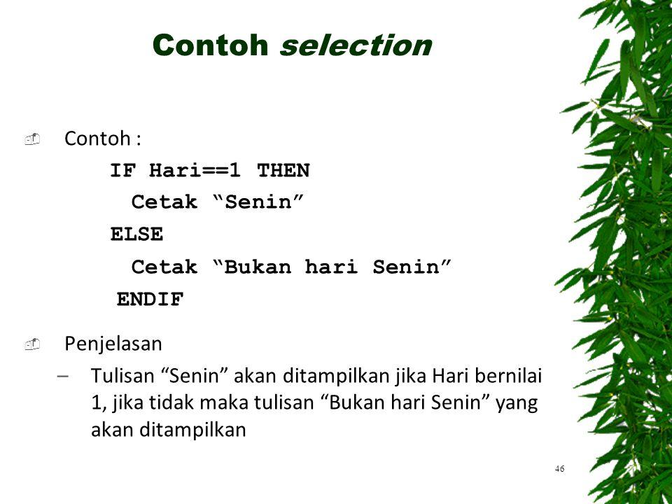 Contoh selection Contoh : IF Hari==1 THEN Cetak Senin ELSE