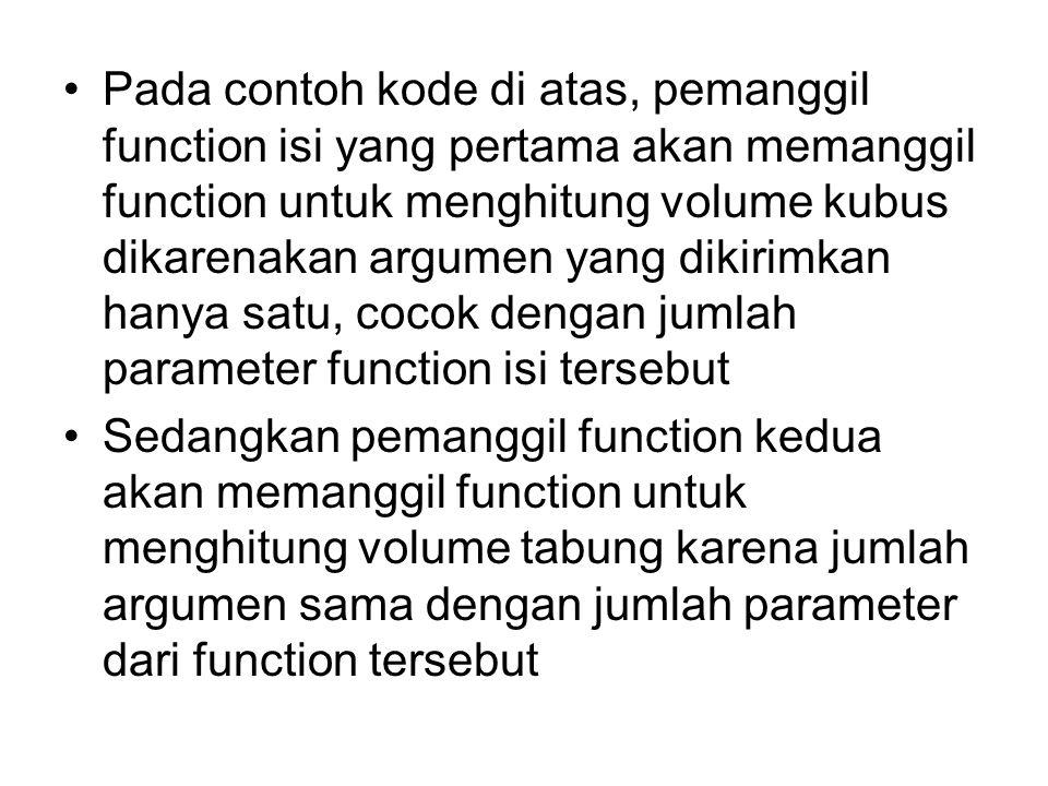Pada contoh kode di atas, pemanggil function isi yang pertama akan memanggil function untuk menghitung volume kubus dikarenakan argumen yang dikirimkan hanya satu, cocok dengan jumlah parameter function isi tersebut