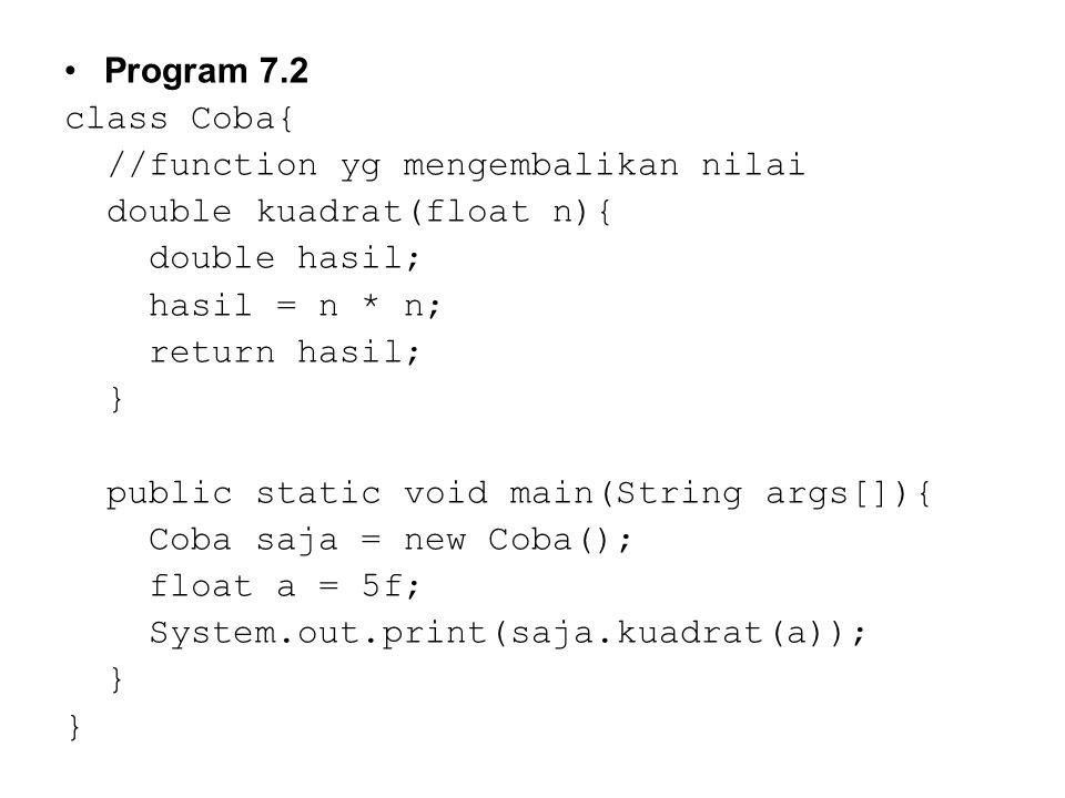 Program 7.2 class Coba{ //function yg mengembalikan nilai. double kuadrat(float n){ double hasil;