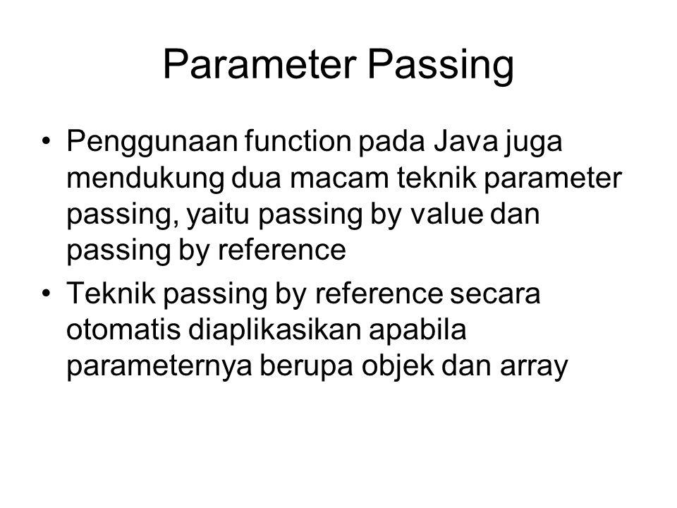 Parameter Passing Penggunaan function pada Java juga mendukung dua macam teknik parameter passing, yaitu passing by value dan passing by reference.