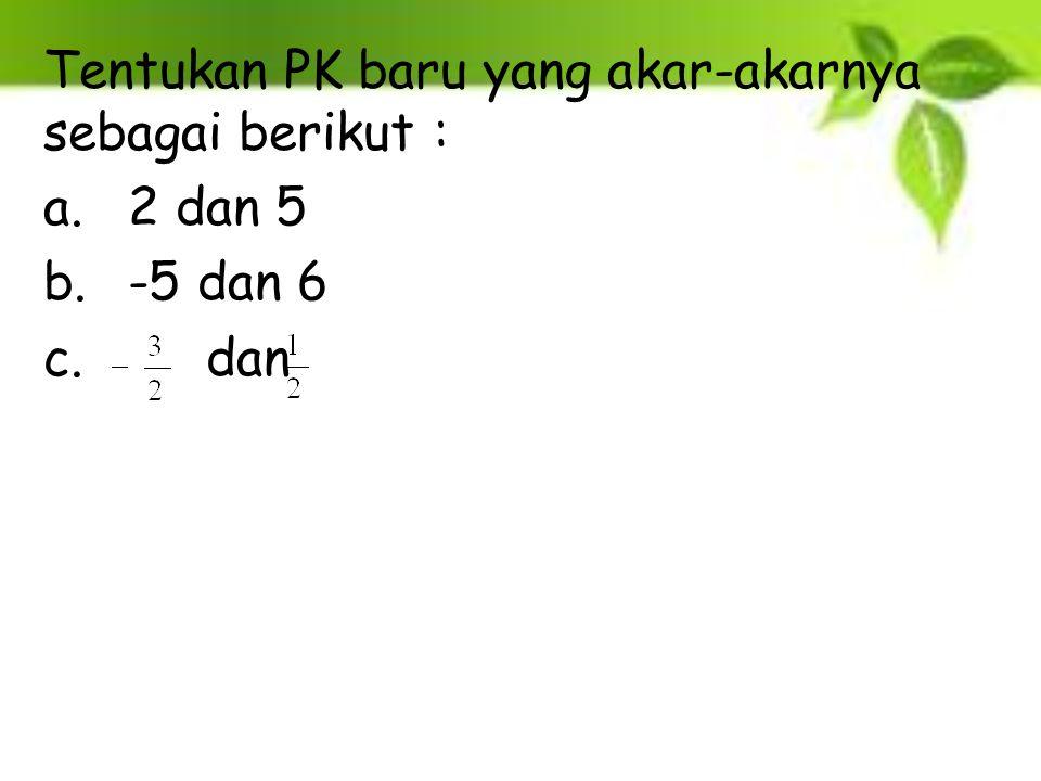 Tentukan PK baru yang akar-akarnya sebagai berikut :