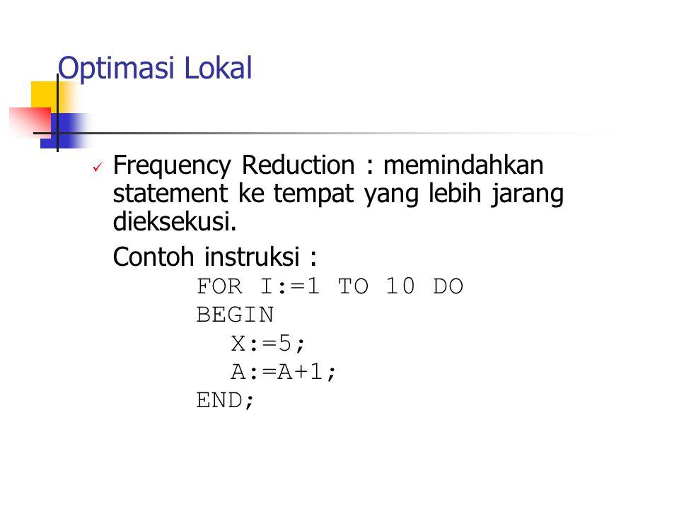 Optimasi Lokal Frequency Reduction : memindahkan statement ke tempat yang lebih jarang dieksekusi. Contoh instruksi :