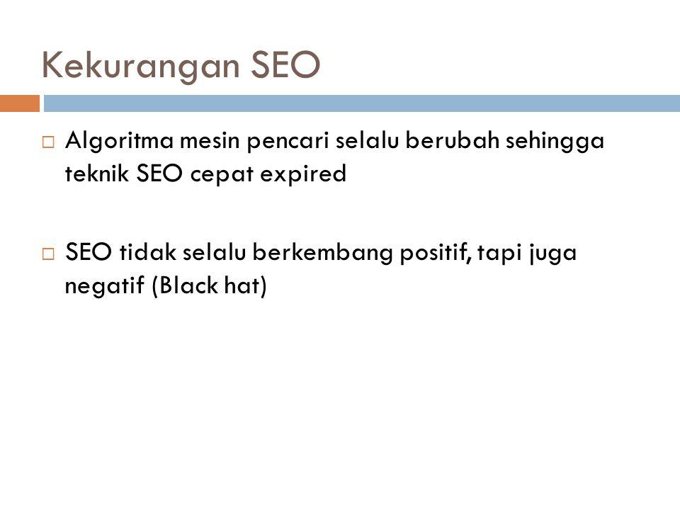 Kekurangan SEO Algoritma mesin pencari selalu berubah sehingga teknik SEO cepat expired.