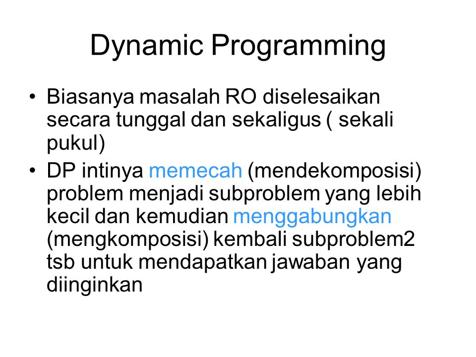 Dynamic Programming Biasanya masalah RO diselesaikan secara tunggal dan sekaligus ( sekali pukul)