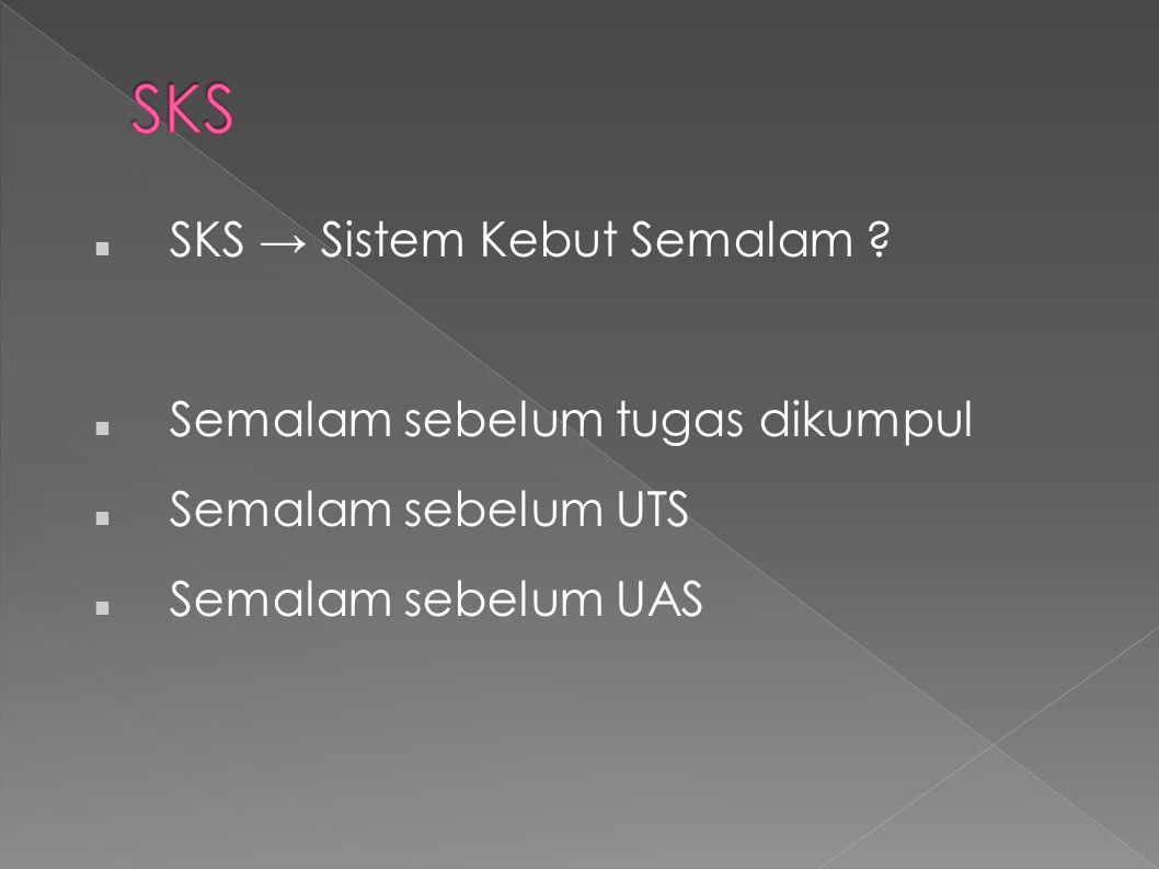 SKS SKS → Sistem Kebut Semalam Semalam sebelum tugas dikumpul