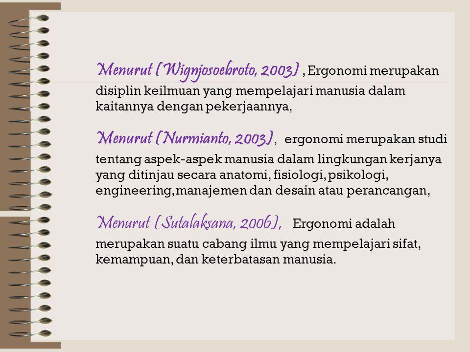 Menurut (Wignjosoebroto, 2003) , Ergonomi merupakan disiplin keilmuan yang mempelajari manusia dalam kaitannya dengan pekerjaannya,